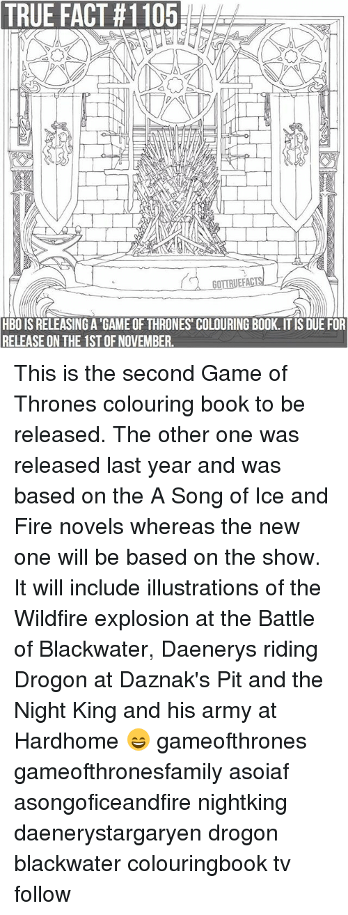 A Game of Thrones: TRUE  FACT  #1105  HBO IS RELEASING A 'GAME OF THRONES' COLOURING BOOK. IT IS DUE FOR  RELEASE ON THE 1ST OF NOVEMBER. This is the second Game of Thrones colouring book to be released. The other one was released last year and was based on the A Song of Ice and Fire novels whereas the new one will be based on the show. It will include illustrations of the Wildfire explosion at the Battle of Blackwater, Daenerys riding Drogon at Daznak's Pit and the Night King and his army at Hardhome 😄 gameofthrones gameofthronesfamily asoiaf asongoficeandfire nightking daenerystargaryen drogon blackwater colouringbook tv follow