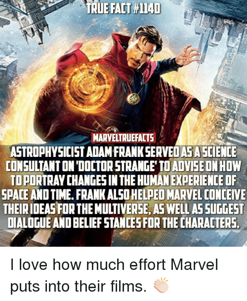 Conceivment: TRUE FACT #1140  MARVELTRUEFACTS  ASTROPHYSICIST ADAM FRANK SERVEOASA SCIENCE  CONSULTANTONDOCTORSTRANGE TO ADVISE ONHOW  TOPORTRAYCHANGESIN THE HUMANEXPERIENCE OF  SPACE AND TIME FRANK ALSOHELPED MARVEL CONCEIVE  THEIRIDEASFOR THE MULTIVERSE, AS WELL ASSUGGEST  DIALOGUE ANDBELIEFSTANCESFOR THE CHARACTERS I love how much effort Marvel puts into their films. 👏🏻