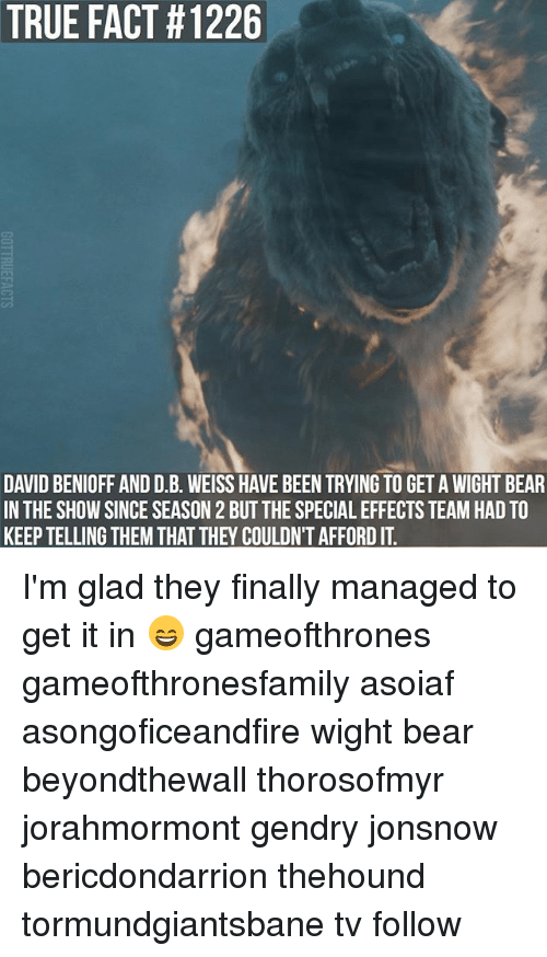 true fact: TRUE FACT #1226  DAVID BENIOFF AND D.B. WEISS HAVE BEEN TRYING TO GET A WIGHT BEAR  IN THE SHOW SINCE SEASON 2 BUT THE SPECIAL EFFECTS TEAM HAD TO  KEEP TELLING THEM THAT THEY COULDN'T AFFORD IT I'm glad they finally managed to get it in 😄 gameofthrones gameofthronesfamily asoiaf asongoficeandfire wight bear beyondthewall thorosofmyr jorahmormont gendry jonsnow bericdondarrion thehound tormundgiantsbane tv follow