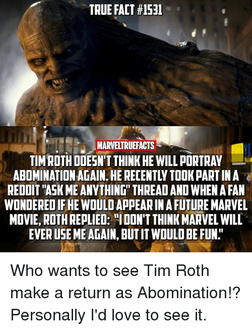 "Future, Love, and Memes: TRUE FACT #1531  IMARVELTRUEFACTS  TIM ROTH DOESN'T THINK HE WILL PORTRAY  ABOMINATION AGAIN. HE RECENTLY TOOK PART IN A  REDDIT ""ASK ME ANYTHING"" THREAD AND WHEN A FAN  WONDERED IF HE WOULD APPEAR IN A FUTURE MARVEL  MOVIE, ROTH REPLIED: ""IDON'T THINK MARVEL WILL  EVER USE ME AGAIN, BUT IT WOULD BE FUN."" Who wants to see Tim Roth make a return as Abomination!? Personally I'd love to see it."