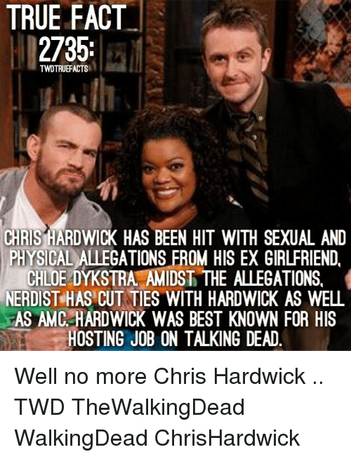 true fact: TRUE FACT  2735;  TWDTRUEFACTS  CHRIS HARDWICK HAS BEEN HIT WITH SEXUAL AND  PHYSICAL ALLEGATIONS FROM HIS EX GIRLFRIEND.  CHLOE DYKSTRA AMIDST THE ALLEGATIONS,  NERDIST HAS CUT TIES WITH HARDWICK AS WELL  AS AMC HARDWICK WAS BEST KNOWN FOR HIS  HOSTING JOB ON TALKING DEAD. Well no more Chris Hardwick .. TWD TheWalkingDead WalkingDead ChrisHardwick