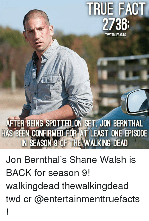true fact: TRUE FACT  2736  it  TWDTRUEFACTS  FTER BEING SPOTTED ON SET, JON BERNTHAL  HAS BEEN CONFIRMED FOR AT LEAST ONE EPISODE  IN SEASON 9 OF THE WALKING DEAD  110 Jon Bernthal's Shane Walsh is BACK for season 9! walkingdead thewalkingdead twd cr @entertainmenttruefacts !