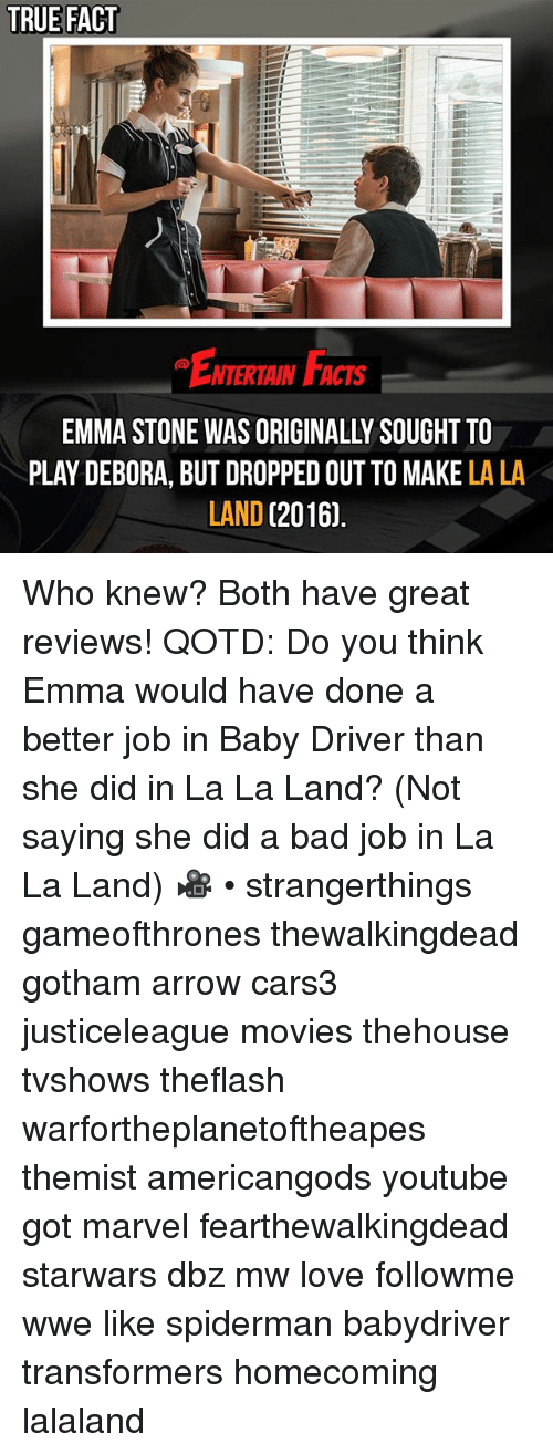 Lalaland: TRUE FACT  ENTERTAIN FACTS  EMMA STONE WAS ORIGINALLY SOUGHT TO  PLAY DEBORA, BUT DROPPED OUT TO MAKE LA LA  LAND (2016. Who knew? Both have great reviews! QOTD: Do you think Emma would have done a better job in Baby Driver than she did in La La Land? (Not saying she did a bad job in La La Land) 🎥 • strangerthings gameofthrones thewalkingdead gotham arrow cars3 justiceleague movies thehouse tvshows theflash warfortheplanetoftheapes themist americangods youtube got marvel fearthewalkingdead starwars dbz mw love followme wwe like spiderman babydriver transformers homecoming lalaland