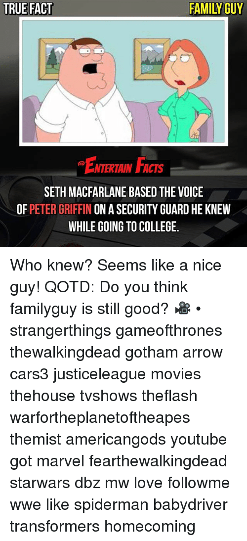 Sething: TRUE FACT  FAMILY GUY  ENTERTAIN FACTS  SETH MACFARLANE BASED THE VOICE  OF PETER GRIFFIN ON A SECURITY GUARD HE KNEW  WHILE GOING TO COLLEGE. Who knew? Seems like a nice guy! QOTD: Do you think familyguy is still good? 🎥 • strangerthings gameofthrones thewalkingdead gotham arrow cars3 justiceleague movies thehouse tvshows theflash warfortheplanetoftheapes themist americangods youtube got marvel fearthewalkingdead starwars dbz mw love followme wwe like spiderman babydriver transformers homecoming