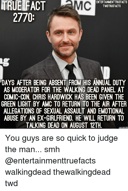 The Walking Dead: TRUE FACT MC  ENTERTAINMENTTRUEFACTS  TWDTRUEFACTS  2770  DAYS AFTER BEING ABSENT FROM HIS ANNUAL DUTY  AS MODERATOR FOR THE WALKING DEAD PANEL AT  COMIC-CON, CHRIS HARDWICK HAS BEEN GIVEN THE  GREEN LIGHT BY AMC TO RETURN TO THE AIR AFTER  ALLEGATIONS OF SEXUAL ASSAULT AND EMOTIONAL  ABUSE BY AN EX-GIRLFRIEND. HE WILL RETURN TO  TALKING DEAD ON AUGUST 12TH You guys are so quick to judge the man... smh @entertainmenttruefacts walkingdead thewalkingdead twd