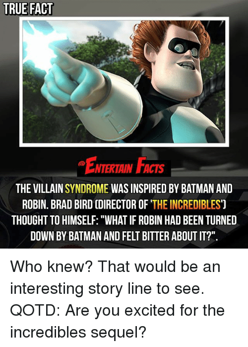 """Brads: TRUE FACT  NTERTAIN FACTS  THE VILLAIN  SYNDROME  WAS INSPIRED BY BATMAN AND  ROBIN. BRAD BIRD (DIRECTOR OF  THE INCREDIBLES  THOUGHT TO HIMSELF: """"WHAT IF ROBIN HAD BEEN TURNED  DOWN BY BATMAN AND FELT BITTER ABOUT IT?"""" Who knew? That would be an interesting story line to see. QOTD: Are you excited for the incredibles sequel?"""