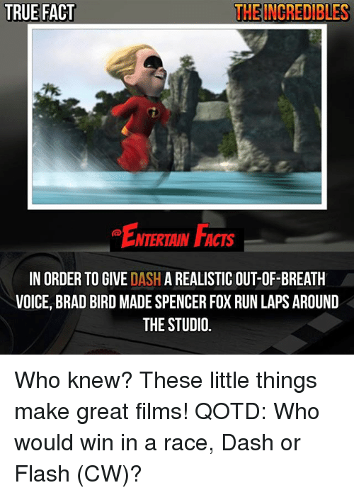Facts, Memes, and Run: TRUE FACT  THE INCREDIBLES  NTERTAIN FACTS  IN ORDER TO GIVE DASH A REALISTIC OUT-OF-BREATH  VOICE, BRAD BIRD MADE SPENCER FOX RUN LAPS AROUND  THE STUDIO Who knew? These little things make great films! QOTD: Who would win in a race, Dash or Flash (CW)?