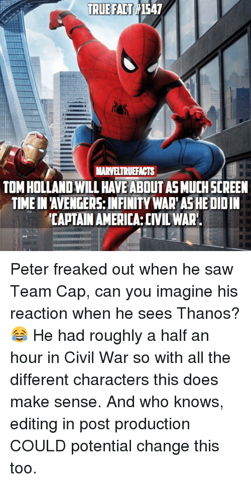 Capping: TRUE FAT1547  MARVELTRUEFACTS  TOM HOLLAND WILL HAVE ABOUT AS MUCHSCREEN  TIME IN 'AVENGERS: INFINITY WAR'AS HE DIDIN  CAPTAIN AMERICA:CIVIL WAR Peter freaked out when he saw Team Cap, can you imagine his reaction when he sees Thanos? 😂 He had roughly a half an hour in Civil War so with all the different characters this does make sense. And who knows, editing in post production COULD potential change this too.