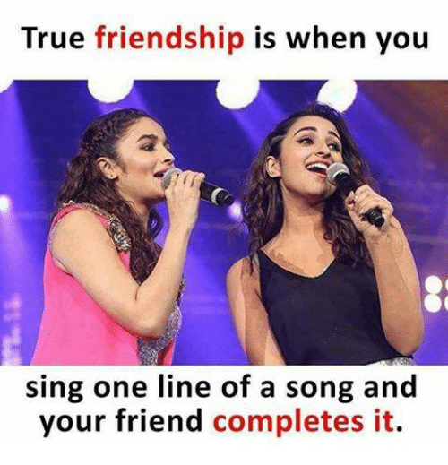 singe: True friendship is when you  sing one line of a song and  your friend completes it.