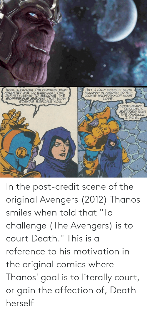 """thrall: TRUE, I DIDUSE THE POWERS YOU  GRANTED ME TO SEEK OUT THE  INFINITY GEMS TO BECOME THE  SUPREME BEING THAT NOW  STANDS BEFORE YOU.  BUT I ONLY SOUGHT SUCH  GLORY IN ORDER TO BE-  COME WORTHY OF YOUR  LOVE.  YOUR HEART  DESERVES  BETTER THAN  THE THRALL  I WAS. In the post-credit scene of the original Avengers (2012) Thanos smiles when told that """"To challenge (The Avengers) is to court Death."""" This is a reference to his motivation in the original comics where Thanos' goal is to literally court, or gain the affection of, Death herself"""
