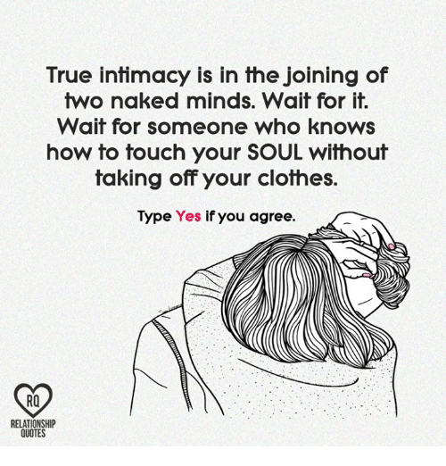 touch your soul: True intimacy is in the Joining of  two naked minds. Wait for it.  Wait for someone who knows  how to touch your SOUL without  taking off your clothes.  Type Yes if you agree.  RELATIONSHIP  QUOTES