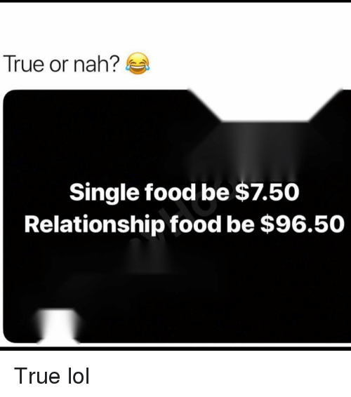 Food, Funny, and Lol: True or nah?  Single food be $7.50  Relationship food be $96.50 True lol