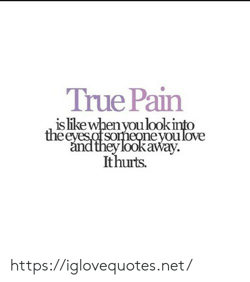 True, Pain, and Net: True Pain  is likewhen youlook  someoneyoulove  ey lookaway.  Ithuts https://iglovequotes.net/