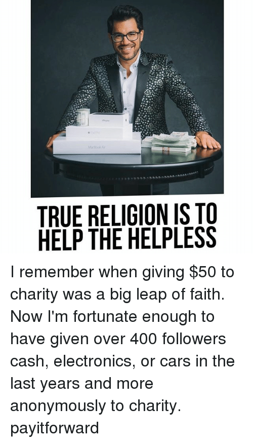 Helplessness: TRUE RELIGION IS TO  HELP THE HELPLESS I remember when giving $50 to charity was a big leap of faith. Now I'm fortunate enough to have given over 400 followers cash, electronics, or cars in the last years and more anonymously to charity. payitforward