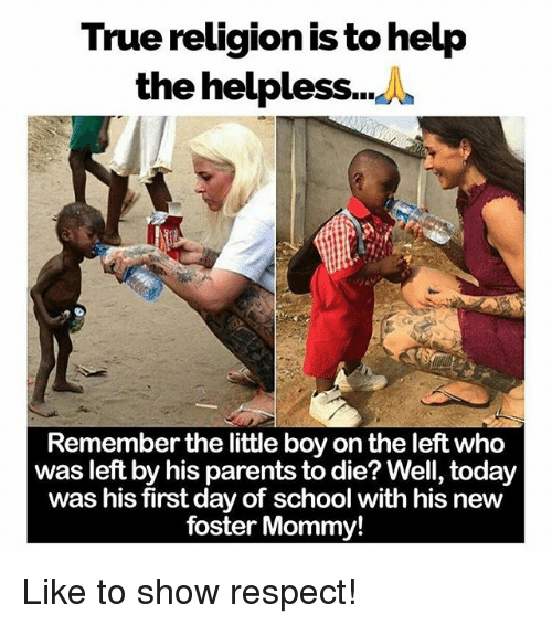 Helplessness: True religion is to help  the helpless...^  Remember the little boy on the left who  was left by his parents to die? Well, today  was his first day of school with his new  foster Mommy! Like to show respect!