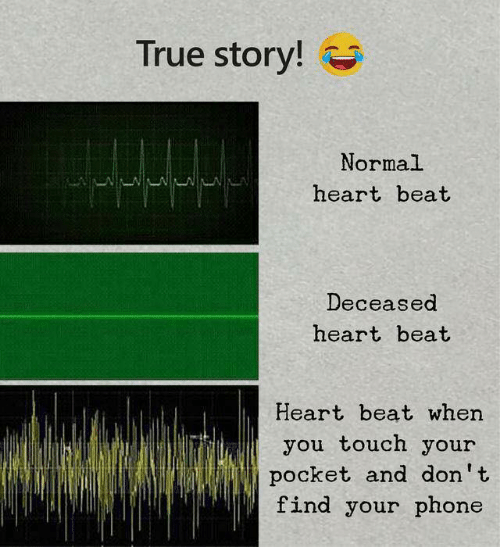Phone, True, and Heart: True story!  Normal  heart beat  Deceased  heart beat  Heart beat when  you touch your  pocket and don't  find your phone