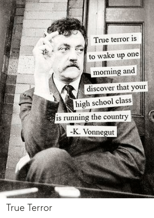 School, True, and Discover: True terror is  to wake up one  morning and  discover that your  high school class  is running the country  -K. Vonnegut True Terror