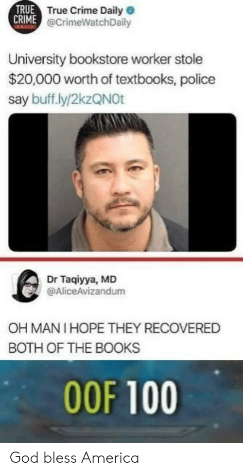 anaconda: TRUE  True Crime Daily  @CrimeWatchDaily  University bookstore worker stole  $20,000 worth of textbooks, police  say buff.ly/2kzQNOt  Dr Taqiyya, MD  @AliceAvizandum  OH MANI HOPE THEY RECOVERED  BOTH OF THE BOOKS  00F 100 God bless America