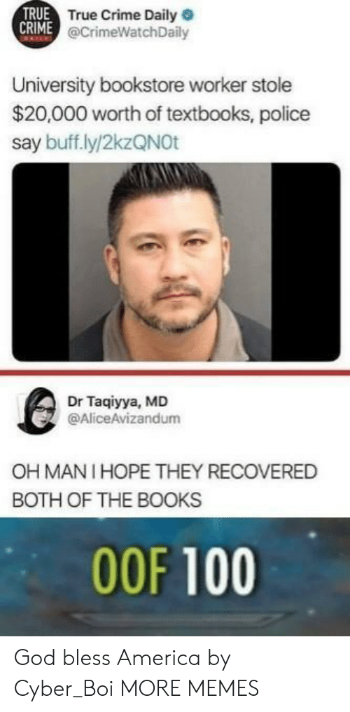 anaconda: TRUE  True Crime Daily  @CrimeWatchDaily  University bookstore worker stole  $20,000 worth of textbooks, police  say buff.ly/2kzQNOt  Dr Taqiyya, MD  @AliceAvizandum  OH MANI HOPE THEY RECOVERED  BOTH OF THE BOOKS  00F 100 God bless America by Cyber_Boi MORE MEMES
