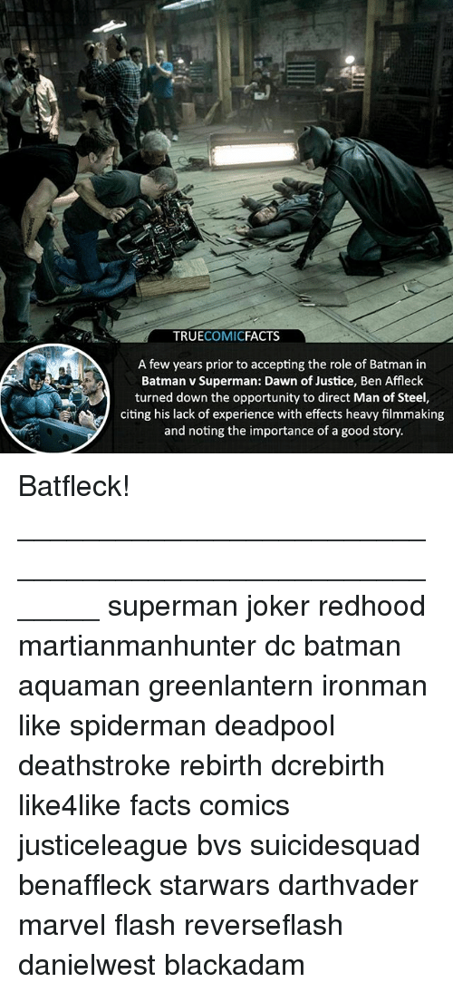 Deadpoole: TRUECOMICFACTS  A few years prior to accepting the role of Batman in  Batman v Superman: Dawn of Justice, Ben Affleck  turned down the opportunity to direct Man of Steel,  citing his lack of experience with effects heavy filmmaking  and noting the importance of a good story. Batfleck! ⠀_______________________________________________________ superman joker redhood martianmanhunter dc batman aquaman greenlantern ironman like spiderman deadpool deathstroke rebirth dcrebirth like4like facts comics justiceleague bvs suicidesquad benaffleck starwars darthvader marvel flash reverseflash danielwest blackadam