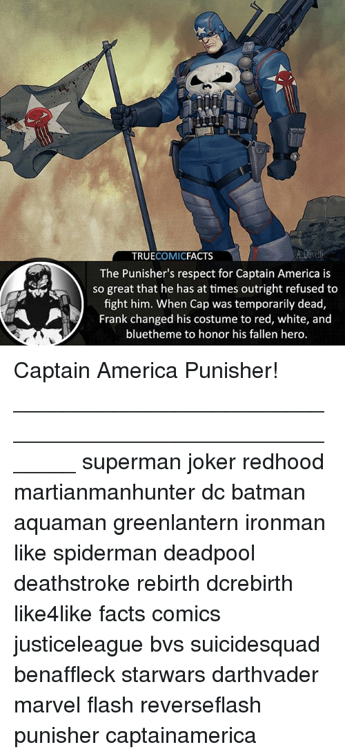 Capping: TRUECOMICFACTS  The Punisher's respect for Captain America is  so great that he has at times outright refused to  fight him. When Cap was temporarily dead,  Frank changed his costume to red, white, and  bluetheme to honor his fallen hero. Captain America Punisher! ⠀_______________________________________________________ superman joker redhood martianmanhunter dc batman aquaman greenlantern ironman like spiderman deadpool deathstroke rebirth dcrebirth like4like facts comics justiceleague bvs suicidesquad benaffleck starwars darthvader marvel flash reverseflash punisher captainamerica