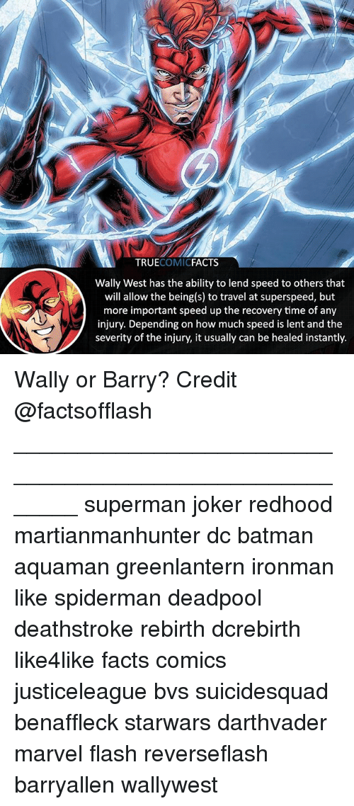 Batman, Facts, and Joker: TRUECOMICFACTS  Wally West has the ability to lend speed to others that  will allow the being(s) to travel at superspeed, but  more important speed up the recovery time of any  injury. Depending on how much speed is lent and the  severity of the injury, it usually can be healed instantly. Wally or Barry? Credit @factsofflash ⠀_______________________________________________________ superman joker redhood martianmanhunter dc batman aquaman greenlantern ironman like spiderman deadpool deathstroke rebirth dcrebirth like4like facts comics justiceleague bvs suicidesquad benaffleck starwars darthvader marvel flash reverseflash barryallen wallywest