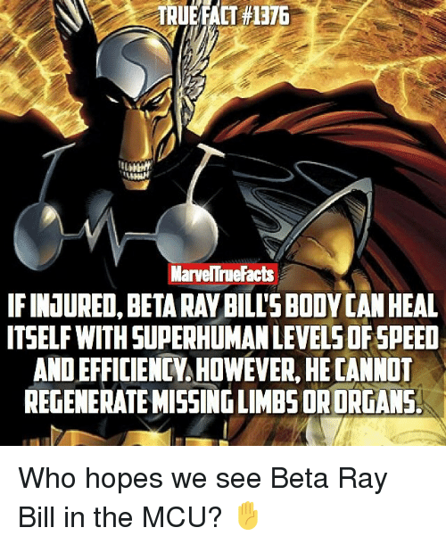 regenerate: TRUEFACT #1376  MarveNTneFacts  IFINUURED. BETA RAY BILLS BODYCAN HEAL  ITSELF WITH SUPERHUMAN LEVELSOFSPEED  ANDEFFICIENCY HOWEVER, HECANNOT  REGENERATE MISSING LIMBS ORORGANS. Who hopes we see Beta Ray Bill in the MCU? ✋️