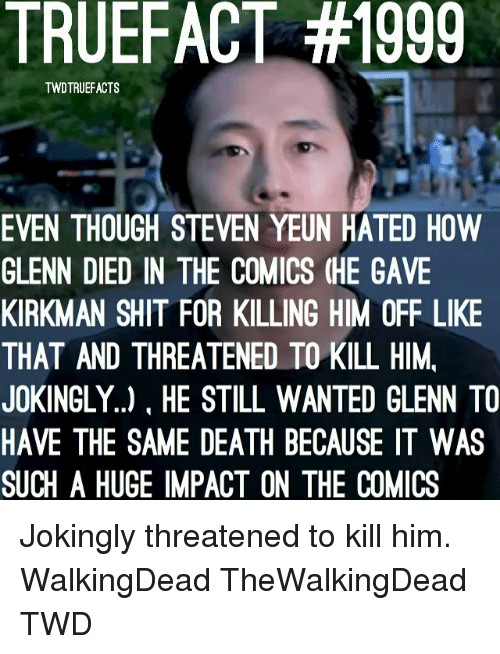 Steven Yeun: TRUEFACT #1999  TWDTRUEFACTS  EVEN THOUGH STEVEN YEUN HATED HOW  GLENN DIED IN THE COMICS (HE GAVE  KIRKMAN SHIT FOR KILLING HIM OFF LIKE  THAT AND THREATENED TO KILL HIM,  JOKINGLY..), HE STILL WANTED GLENN TO  HAVE THE SAME DEATH BECAUSE IT WAS  SUCH A HUGE IMPACT ON THE COMICS Jokingly threatened to kill him. WalkingDead TheWalkingDead TWD