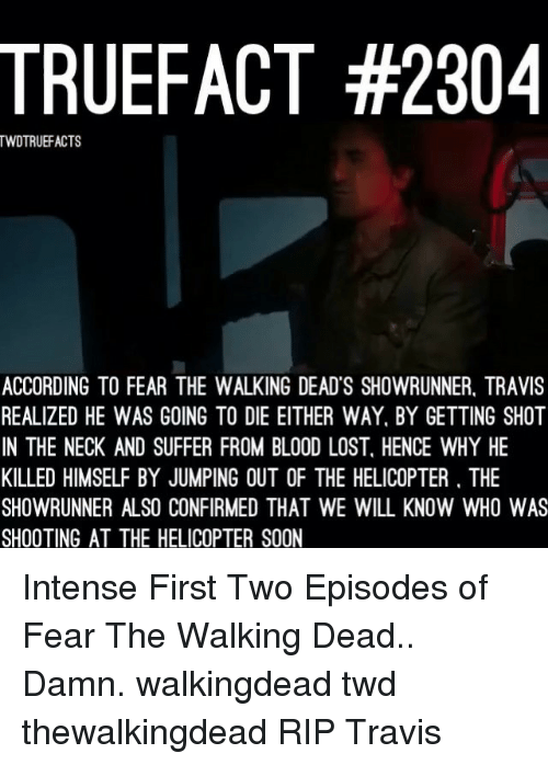 Fear The Walking Dead: TRUEFACT #2304  TWDTRUEFACTS  ACCORDING TO FEAR THE WALKING DEADS SHOWRUNNER. TRAVIS  REALIZED HE WAS GOING TO DIE EITHER WAY. BY GETTING SHOT  IN THE NECK AND SUFFER FROM BLOOD LOST, HENCE WHY HE  KILLED HIMSELF BY JUMPING OUT OF THE HELICOPTER THE  SHOWRUNNER ALSO CONFIRMED THAT WE WILL KNOW WHO WAS  SHOOTING AT THE HELICOPTER SOON Intense First Two Episodes of Fear The Walking Dead.. Damn. walkingdead twd thewalkingdead RIP Travis