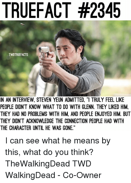 """Steven Yeun: TRUEFACT #2345  TWDTRUEFACTS  IN AN INTERVIEW, STEVEN YEUN ADMITTED, """"I TRULY FEEL LIKE  PEOPLE DIDN'T KNOW WHAT TO DO WITH GLENN. THEY LIKED HIM,  THEY HAD NO PROBLEMS WITH HIM, AND PEOPLE ENJOYED HIM. BUT  THEY DIDN'T ACKNOWLEDGE THE CONNECTION PEOPLE HAD WITH  THE CHARACTER UNTIL HE WAS GONE I can see what he means by this, what do you think? TheWalkingDead TWD WalkingDead - Co-Owner"""