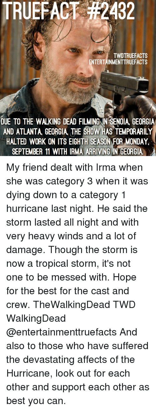Showe: TRUEFACT #2432  TWDTRUEFACTS  ENTERTAINMENTTRUEFACTS  DUE TO THE WALKING DEAD FILMINGIN SENOIA GEORGIA  AND ATLANTA, GEOGIA THE SHOW HAS TEMPORARILY  HALTED WORK ON ITS EIGHTH SEASON FOR MONDAY  SEPTEMBER 11 WITH IRMA ARRIVING IN GEORGIA My friend dealt with Irma when she was category 3 when it was dying down to a category 1 hurricane last night. He said the storm lasted all night and with very heavy winds and a lot of damage. Though the storm is now a tropical storm, it's not one to be messed with. Hope for the best for the cast and crew. TheWalkingDead TWD WalkingDead @entertainmenttruefacts And also to those who have suffered the devastating affects of the Hurricane, look out for each other and support each other as best you can.