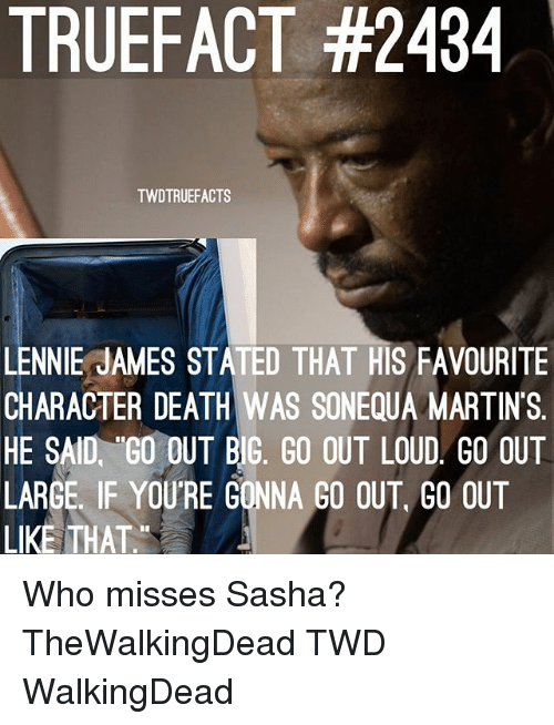 Louding: TRUEFACT #2434  TWDTRUEFACTS  LENNIE JAMES STATED THAT HIS FAVOURITE  CHARACTER DEATH WAS SONEQUA MARTINS.  HE SAID, GO OUT BIG, GO OUT LOUD GO OUT  LARGE. IF YOURE GONNA GO OUT, GO OUT  LIKE THAT. Who misses Sasha? TheWalkingDead TWD WalkingDead