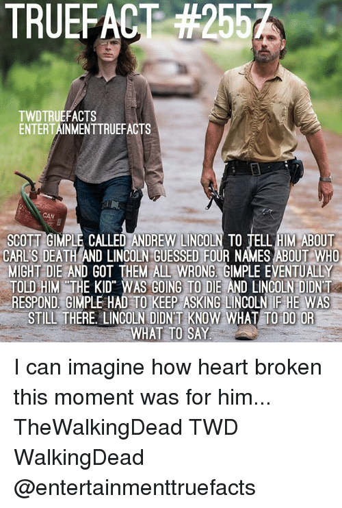 I Can Imagine: TRUEFACT #2557  TWDTRUEFACTS  ENTERTAINMENTTRUEFACTS  CAN  SCOTT GIMPLE CALLED ANDREW LINCOLN TO TELL HIM ABOUT  CARL'S DEATH AND LINCOLN GUESSED FOUR NAMES ABOUT WHO  MIGHT DIE AND GOT THEM ALL WRONG. GIMPLE EVENTUALLY  OLD HIM THE KID WAS GOING TO DIE AND LINCOLN DIDNT  RESPOND, GIMPLE HAD TO KEEP ASKING LINCOLN IF HE WAS  STILL THERE. LINCOLN DIDNT KNOW WHAT TO DO OR  WHAT TO SAY I can imagine how heart broken this moment was for him... TheWalkingDead TWD WalkingDead @entertainmenttruefacts