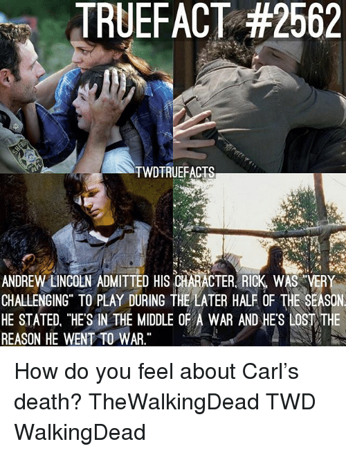 """Memes, Death, and Lincoln: TRUEFACT #2562  TWDTRUEFACTS  ANDREW LINCOLN ADMITTED HIS CHARACTER. RICK WAS VERY  CHALLENGING TO PLAY DURING THE LATER HALF OF THE SEASON  HE STATED, """"HES IN THE MIDDLE OF WAR AND HE'S LOSTTE  REASON HE WENT TO WAR."""" How do you feel about Carl's death? TheWalkingDead TWD WalkingDead"""