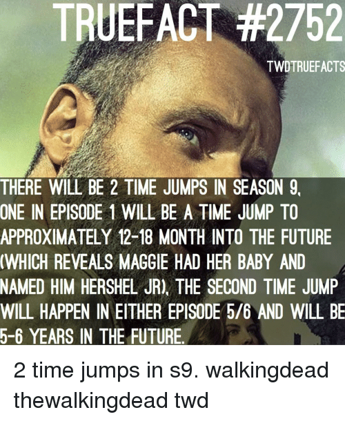 episode 1: TRUEFACT #2752  TWDTRUEFACTS  THERE WILL BE 2 TIME JUMPS IN SEASON 9,  ONE IN EPISODE 1 WILL BE A TIME JUMP TO  APPROXIMATELY 12-18 MONTH INTO THE FUTURE  WHICH REVEALS MAGGIE HAD HER BABY AND  NAMED HIM HERSHEL JR), THE SECOND TIME JUMP  WILL HAPPEN IN EITHER EPISODE 5/6 AND WILL BE  5-6 YEARS IN THE FUTURE 2 time jumps in s9. walkingdead thewalkingdead twd