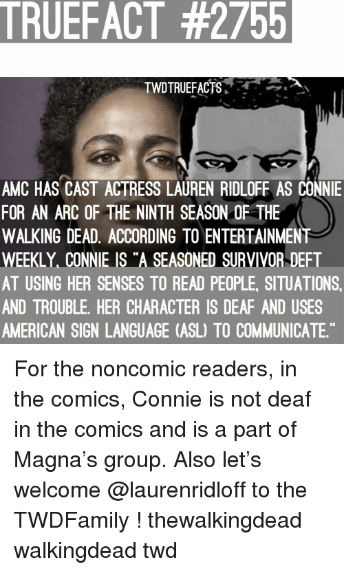 """walkingdead: TRUEFACT #2755  TWDTRUEFACTS,  AMC HAS CAST ACTRESS LAUREN RIDLOFE AS CONNIE  FOR AN ARC OF THE NINTH SEASON OF THE  WALKING DEAD, ACCORDING TO ENTERTAINMENT  WEEKLY, CONNIE IS """"A SEASONED SURVIVOR DEFT  AT USING HER SENSES TO READ PEOPLE, SITUATIONS  AND TROUBLE, HER CHARACTER IS DEAF AND USES  AMERICAN SIGN LANGUAGE (ASL) TO COMMUNICATE For the noncomic readers, in the comics, Connie is not deaf in the comics and is a part of Magna's group. Also let's welcome @laurenridloff to the TWDFamily ! thewalkingdead walkingdead twd"""