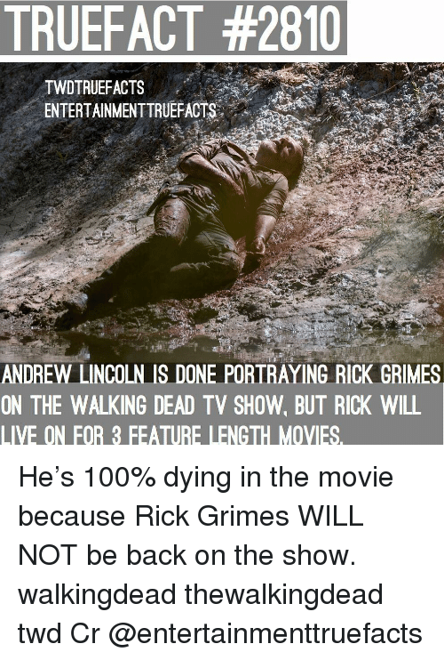 The Walking Dead: TRUEFACT #2810  TWDTRUEFACTS  ENTERTAINMENTTRUEFACTS..'  ANDREW LINCOLN IS DONE PORTRAYING RICK GRIMES  ON THE WALKING DEAD TV SHOW, BUT RICK WILL  LIVE ON FOR 3 FEATURE LENGTH MOVIES. He's 100% dying in the movie because Rick Grimes WILL NOT be back on the show. walkingdead thewalkingdead twd Cr @entertainmenttruefacts