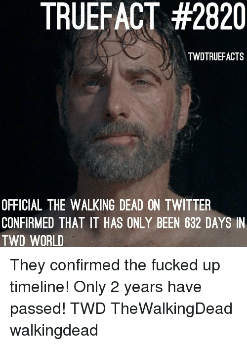Memes, The Walking Dead, and Twitter: TRUEFACT #2820  TWDTRUEFACTS  OFFICIAL THE WALKING DEAD ON TWITTER  CONFIRMED THAT IT HAS ONLY BEEN 632 DAYS IN  TWD WORLD They confirmed the fucked up timeline! Only 2 years have passed! TWD TheWalkingDead walkingdead