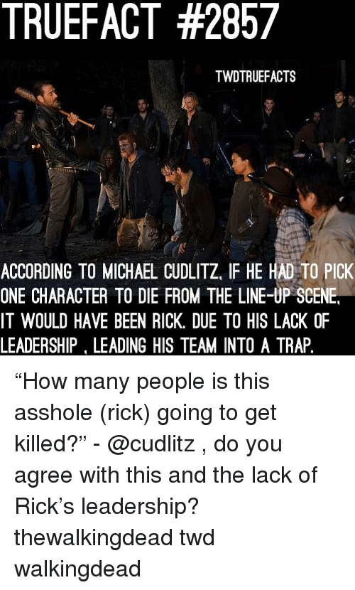 """twd: TRUEFACT #2857  TWDTRUEFACTS  ACCORDING TO MICHAEL CUDLITZ, IF HE HAD TO PICK  ONE CHARACTER TO DIE FROM THE LINE-UP SCENE  IT WOULD HAVE BEEN RICK. DUE TO HIS LACK OF  LEADERSHIP, LEADING HIS TEAM INTO A TRAP """"How many people is this asshole (rick) going to get killed?"""" - @cudlitz , do you agree with this and the lack of Rick's leadership? thewalkingdead twd walkingdead"""