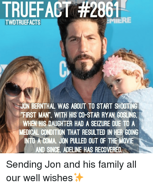 "Gosling: TRUEFACT #2861  TWDTRUEFACTS  JON BERNTHAL WAS ABOUT TO START SHOOTING  ""FIRST MAN"", WITH HIS CO-STAR RYAN GOSLING.  WHEN HIS DAUGHTER HAD A SEIZURE DUE TO A  MEDICAL CONDITION THAT RESULTED IN HER GOING  INTO A COMA. JON PULLED OUT OF THE MOVIE  AND SINCE, ADELINE HAS RECOVERED. Sending Jon and his family all our well wishes✨"