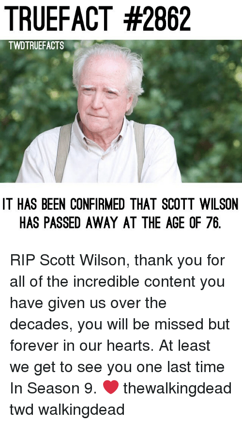 twd: TRUEFACT #2862  TWDTRUEFACTS  IT HAS BEEN CONFIRMED THAT SCOTT WILSON  HAS PASSED AWAY AT THE AGE OF 76 RIP Scott Wilson, thank you for all of the incredible content you have given us over the decades, you will be missed but forever in our hearts. At least we get to see you one last time In Season 9. ❤️ thewalkingdead twd walkingdead
