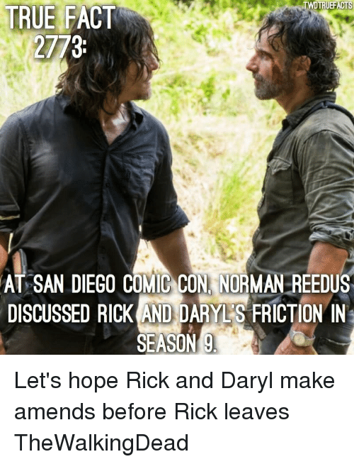 Memes, True, and Comic Con: TRUEFACTS  TRUE FACT  2773  AT SAN DIEGO COMIC CON, NORMAN REEDUS  DISCUSSED RICKANDDARVES FRICTION IN  SEASON Let's hope Rick and Daryl make amends before Rick leaves TheWalkingDead