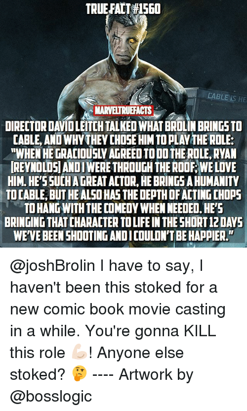"""Life, Love, and Memes: TRUEFALT #1560  CABLE IS HE  MARVELTRUEFACTS  DIRECTOR DAVID LEITCH TALKED WHAT BROLIN BRINGS TO  CABLE, AND WHYTHEY CHOSE HIM TO PLAY THE ROLE:  """"WHEN HE GRACIOUSLY AGREED TO DO THE ROLE, RYAN  REYNOLDSIANDI WERE THROUGH THE ROOF, WE LOVE  HIM. HE'SSUCH A GREAT ACTOR, HE BRINGS A HUMANITY  TO CABLE, BUT HE ALSO HAS THE DEPTH OF ACTING CHOPS  TO HANG WITH THE COMEDY WHEN NEEDED. HE'S  BRINGING THAT CHARACTER TO LIFE IN THE SHORT 12DAYS  WEVE BEENSHOOTING AND ICOULON'T BE HAPPIER. @joshBrolin I have to say, I haven't been this stoked for a new comic book movie casting in a while. You're gonna KILL this role 💪🏻! Anyone else stoked? 🤔 ---- Artwork by @bosslogic"""