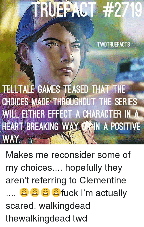 Memes, Games, and Heart: TRUEPACT #2210  TWDTRUEFACTS  TELLTALE GAMES TEASED THAT THE  CHOICES MADE THROUGHOUT THE SERIES  WILL EITHER EFFECT A CHARACTER IN A  HEART BREAKING WAYIN A POSITIVE  WAY Makes me reconsider some of my choices.... hopefully they aren't referring to Clementine .... 😩😩😩😩fuck I'm actually scared. walkingdead thewalkingdead twd