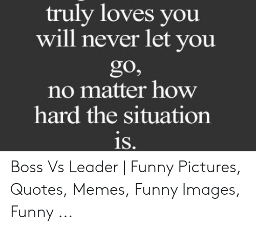 Funny Leadership Meme: truly loves you  will never let you  go,  no matter how  hard the situation  is. Boss Vs Leader   Funny Pictures, Quotes, Memes, Funny Images, Funny ...