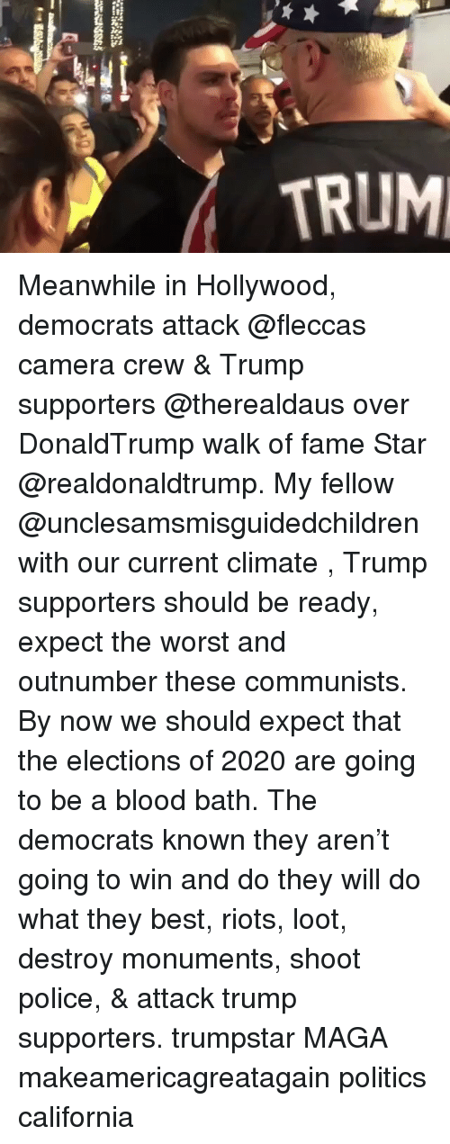 riots: TRUM Meanwhile in Hollywood, democrats attack @fleccas camera crew & Trump supporters @therealdaus over DonaldTrump walk of fame Star @realdonaldtrump. My fellow @unclesamsmisguidedchildren with our current climate , Trump supporters should be ready, expect the worst and outnumber these communists. By now we should expect that the elections of 2020 are going to be a blood bath. The democrats known they aren't going to win and do they will do what they best, riots, loot, destroy monuments, shoot police, & attack trump supporters. trumpstar MAGA makeamericagreatagain politics california