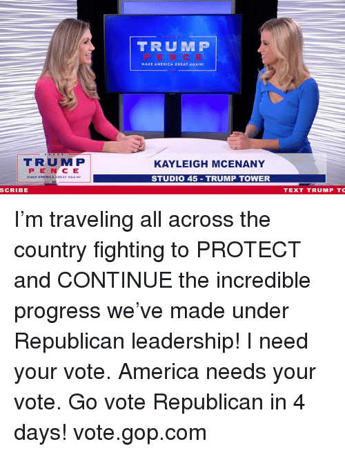 The Incredible: TRUM P  MAKE AMERICA GREAT AGAIN  TRUM P  PEN CE  KAYLEIGH MCENANY  STUDIO 45 TRUMP TOWER  SCRIBE  TEXT TRUMP TC I'm traveling all across the country fighting to PROTECT and CONTINUE the incredible progress we've made under Republican leadership!    I need your vote. America needs your vote. Go vote Republican in 4 days! vote.gop.com