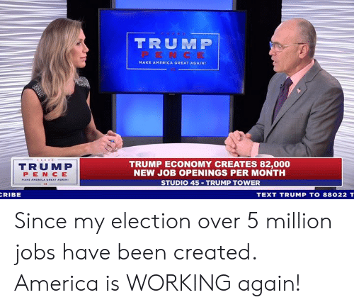 America Great Again: TRUM P  MAKE AMERICA GREAT AGAIN!  TRUMP  PEN CE  TRUMP ECONOMY CREATES 82,000  NEW JOB OPENINGS PER MONTH  STUDIO 45 TRUMP TOWER  RIBE  TEXT TRUMP TO 88022 T Since my election over 5 million jobs have been created. America is WORKING again!
