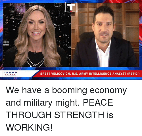 Army, Military, and Peace: TRUM P  PEN CE  BRETT VELICOVICH, U.S. ARMY INTELLIGENCE ANALYST (RET,D.) We have a booming economy and military might. PEACE THROUGH STRENGTH is WORKING!