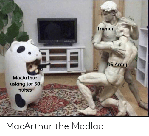 Army: Truman  US Army  MacArthur  asking for 50  nukes MacArthur the Madlad